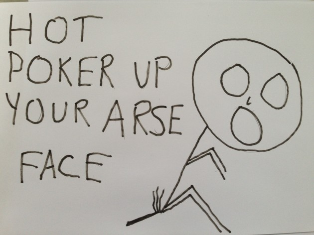 ' Hot Poker up your arse Face'